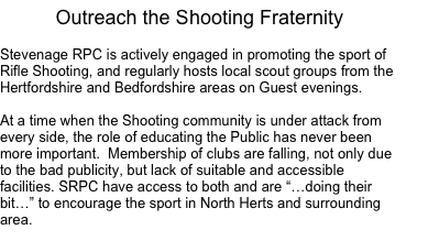 "Outreach the Shooting Fraternity Stevenage RPC is actively engaged in promoting the sport of Rifle Shooting, and regularly hosts local scout groups from the Hertfordshire and Bedfordshire areas on Guest evenings. At a time when the Shooting community is under attack from every side, the role of educating the Public has never been more important. Membership of clubs are falling, not only due to the bad publicity, but lack of suitable and accessible facilities. SRPC have access to both and are ""…doing their bit…"" to encourage the sport in North Herts and surrounding area."